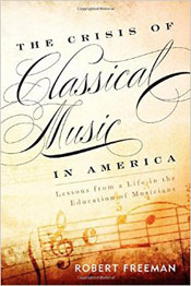 The Crisis of Classical Music in America - Lessons from a Life in the Education of Musicians - Robert Freeman
