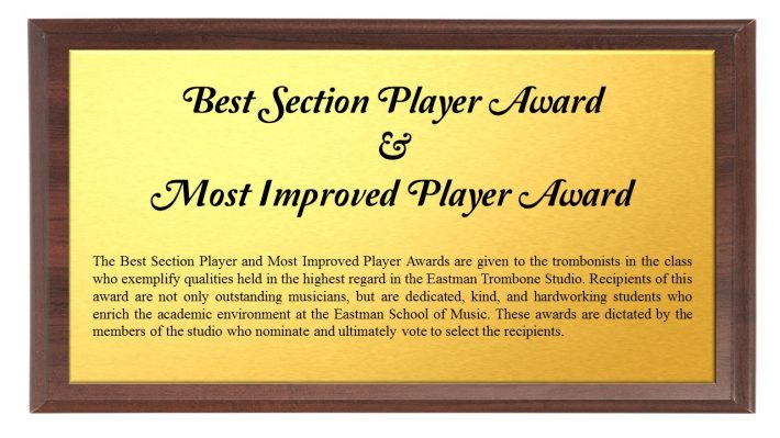Best Section and Most Improved Player Award: The Best Section Player and Most Improved Player Awards are given to the trombonists in the class who exemplify qualities held in the highest regard in the Eastman Trombone Studio. Recipients of this award are not only outstanding musicians, but are dedicated, kind, and hardworking students who enrich the academic environment at the Eastman School of Music. These awards are dictated by the members of the studio who nominate and ultimately vote to select the recipients.