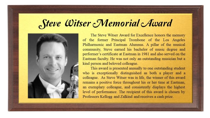 Steve Witser Memorial Award: The Steve Witser Award for Excellence honors the memory of the former Principal Trombone of the Los Angeles Philharmonic and Eastman Alumnus. A pillar of the musical community, Steve earned his bachelor of music degree and performer's certificate at Eastman in 1981 and also served on the Eastman faculty. He was not only an outstanding musician but a kind person and beloved colleague. This award is presented annually to one outstanding student who is exceptionally distinguished as both a player and a colleague. As Steve Witser was in life, the winner of this award remains a positive force throughout his or her time at Eastman, an exemplary colleague, and consistently displays the highest level of performance. The recipient of this award is chosen by Professors Kellogg and Zalkind and receives a cash prize.